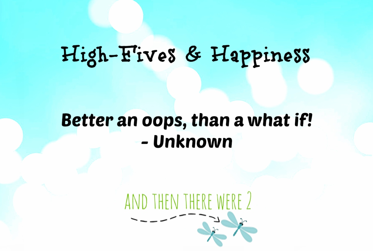 High Fives & Happiness: Better an oops than a what if.