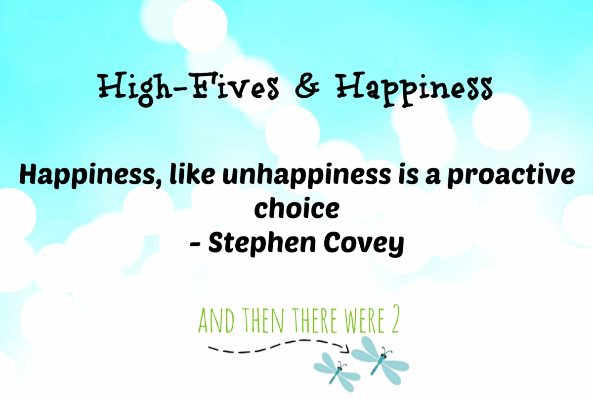 High Fives & Happiness: Happiness, like unhappiness is a proactive choice.